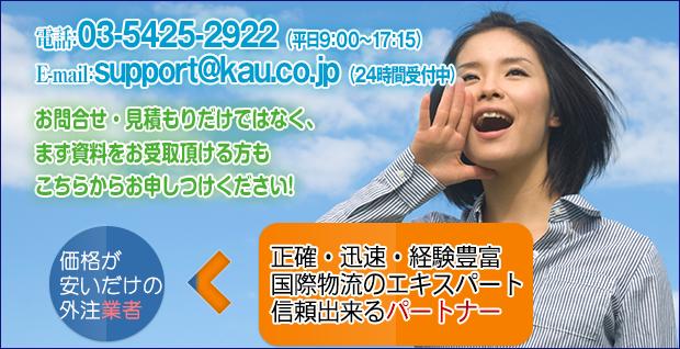 お問い合わせ・見積もりだけではなく、まず資料をお受け取りいただける方も電話番号:03-5418-6371e-mail:support@kau.co.jpから 価格が安いだけの外注業者より正確・迅速経験豊富な国際物流のエキスパート信頼出来るパートナー共同フレイターズ